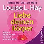 Liebe deinen Körper: Positive Affirmationen für einen gesunden Körper | Louise L. Hay
