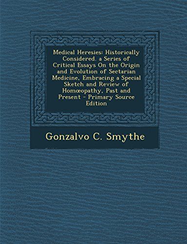 Medical Heresies: Historically Considered. a Series of Critical Essays on the Origin and Evolution of Sectarian Medicine, Embracing a Sp