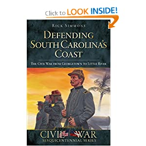 Defending South Carolina's Coast: The Civil War from Georgetown to Little River (Civil War Sesquicentennial) Rick Simmons