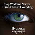 Stop Wedding Nerves: Have a Blissful Wedding With Hypnosis   Janet Hall