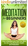 Meditation for Beginners: How to Meditate and Free Your Mind for Life Long Meditation Health (Meditation Techniques Guide) (Stress Free, Anxiety Relief, Relaxtion)