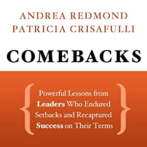 Comebacks: Powerful Lessons from Leaders Who Endured Setbacks and Recaptured Success on Their Terms | [Andrea Redmond, Patricia Crisafulli]