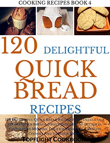 Quick Breads Cookbook: 120 Delightful Quick Bread Recipes From Delectable Savory Quick Breads, Sweet Quick Bread Delights, Tantalizing Muffins, Delicious ... Crunchy Cookie (Cooking Recipes Book 4) by Topflight Cookbooks