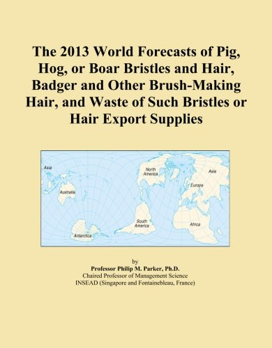 The 2013 World Forecasts of Pig, Hog, or Boar Bristles and Hair, Badger and Other Brush-Making Hair, and Waste of Such Bristles or Hair Export Supplies PDF