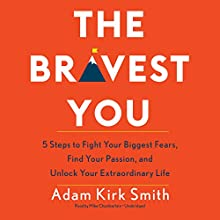 The Bravest You: Five Steps to Fight Your Biggest Fears, Find Your Passion, and Unlock Your Extraordinary Life Audiobook by Adam Kirk Smith Narrated by Mike Chamberlain
