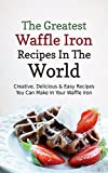The Greatest Waffle Iron Recipes In The World: Creative, Delicious & Easy Recipes You Can Make In Your Waffle Iron