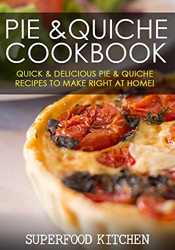 Pie & Quiche Cookbook: Quick & Delicious Pie & Quiche Recipes To Make Right At Home! by Superfood Kitchen