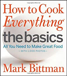 How to Cook Everything The Basics: All You Need to Make Great Food -- With 1,000 Photos