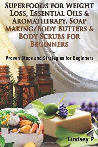 Superfoods For Weight Loss, Essential Oils & Aromatherapy, Soap Making/Body Butters & Body Scurbs For Beginners: Proven Steps And Strategies For Beginners (Essential Oils Box Set) (Volume 13)