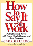 img - for How to Say It at Work: Putting Yourself Across with Power Words, Phrases, Body Language, and Communication Secrets book / textbook / text book