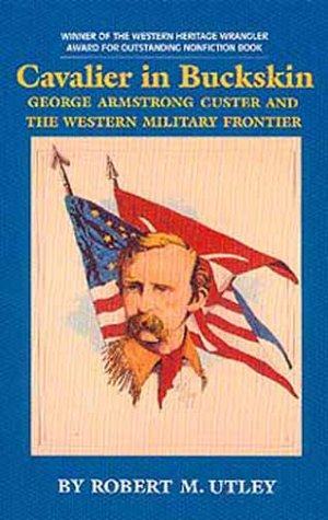 Cavalier in Buckskin: George Armstrong Custer and the Western Military Frontier (Oklahoma Western Biographies, Vol 1), ROBERT M. UTLEY