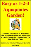 "Easy as 1-2-3 Aquaponics Garden ""Learn the Easiest Way to Build Your Own Aquaponics System, the Right Types of Fish to Choose and Tips on Caring For Your Fish and Plants"""