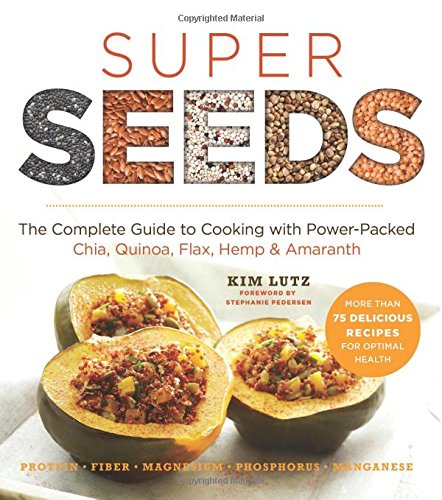 Super Seeds: The Complete Guide to Cooking with Power-Packed Chia, Quinoa, Flax, Hemp & Amaranth (Superfoods for Lif