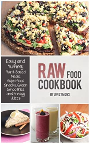 Raw Food Cookbook: Easy and Yummy Plant-Based Meals, Superfood Snacks, Green Smoothies & Energy Juices