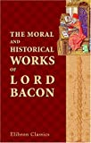 Image of The Moral and Historical Works of Lord Bacon, Including His Essays, Apophthegms, Wisdom of the Ancients, New Atlantis, and Life of Henry the Seventh: ... Notes, Critical, Explanatory, and Historical