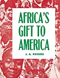 Africa's Gift to America: The Afro-American in the Making and Saving of the United States : With New Supplement, Africa and Its Potentialities