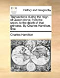 Transactions during the reign of Queen Anne; from the union, to the death of that princess. By Charles Hamilton, Esq; (1140917587) by Hamilton, Charles