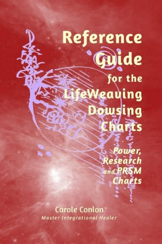 Reference Guide for the LifeWeaving Dowsing Charts: Power, Research and PRSM Charts