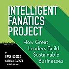 Intelligent Fanatics Project: How Great Leaders Build Sustainable Businesses Hörbuch von Sean Iddings, Ian Cassel Gesprochen von: Scott R. Pollak