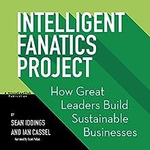 Intelligent Fanatics Project: How Great Leaders Build Sustainable Businesses | Livre audio Auteur(s) : Sean Iddings, Ian Cassel Narrateur(s) : Scott R. Pollak