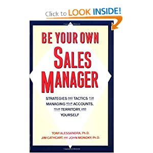 Be Your Own Sales Manager : Strategies and Tactics for Managing Your Accounts, Your Territory and Yourself