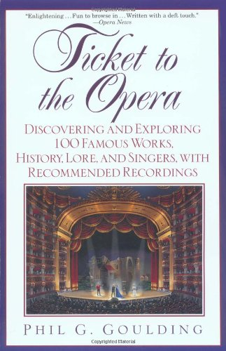 Ticket to the Opera: Discovering and Exploring 100 Famous Works, History, Lore, and Singers, with Recommended Recordings