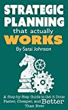 Strategic Planning That Actually Works: A Step-By-Step Guide to Get it Done Faster, Cheaper, and Better Than Ever