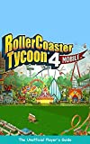 THE UNOFFICIAL PLAYER'S GUIDE TO ROLLERCOASTER TYCOON 4: MOBILE -Crazy, Fun Tips, Tricks and Strategies for Playing Rollercoaster Tycoon 4: Mobile