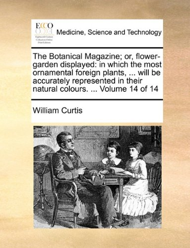The Botanical Magazine; or, flower-garden displayed: in which the most ornamental foreign plants, ... will be accurately represented in their natural colours. ...  Volume 14 of 14