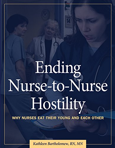 Ending Nurse-To-Nurse Hostility: Why Nurses Eat Their Young and Each Other