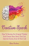 Creative Spark: How To Become An Original Thinker And Create New Ideas That Can Improve Every Area Of Your Life