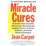 Miracle Cures: Dramatic New Scientific Discoveries Revealing the Healing Powers of Herbs, Vitamins, and Other Natural Remedies ~ Jean Carper