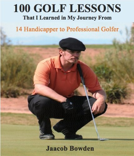 100 Golf Lessons That I Learned in My Journey From 14 Handicapper to Professional Golfer