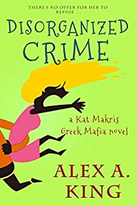 Disorganized Crime: A Kat Makris Greek Mafia Novel by Alex A. King ebook deal