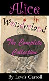 Alice in Wonderland: The Complete Collection (Illustrated Alice's Adventures in Wonderland, Illustrated Through the Looking Glass, Alice's Adventures Under Ground, The Hunting of the Snark and more!)