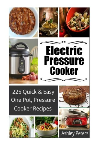 Electric Pressure Cooker:  225 Quick, One Pot, Pressure Cooker Recipes