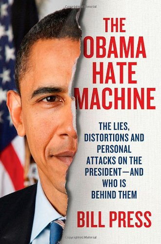 The Obama Hate Machine: The Lies, Distortions, and Personal Attacks on the President---and Who Is Behind Them: Bill Press: 9780312641641: Amazon.com: Books
