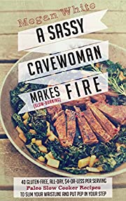 Paleo Slow Cooker: A Sassy Cavewoman Makes (Slow-Burning) Fire: A Paleo Cookbook With 40 Gluten-Free, All-Day, $4-or-Less Per Serving Paleo Slow Cooker Recipes to Slim Your Waistline