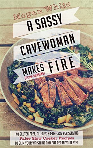 Paleo Slow Cooker: A Sassy Cavewoman Makes (Slow-Burning) Fire: A Paleo Cookbook With 40 Gluten-Free, All-Day, $4-or-Less Per Serving Paleo Slow Cooker Recipes to Slim Your Waistline PDF