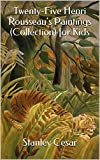 Twenty-Five Henri Rousseaus Paintings (Collection) for Kids
