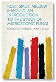 Rust, Smut, Mildew & Mould. An Introduction to the Study of Microscopic Fungi