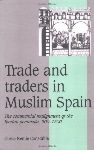 Trade and Traders in Muslim Spain: The Commercial Realignment of the Iberian Peninsula, 900-1500 (Cambridge Studies in M