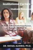 img - for Institutional Factors and Students Retention: A Study Of How Institutional Factors Are Related To Students In Schools And Colleges by Ph.D Rafael Alverio (2010-02-03) book / textbook / text book