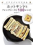 フライパンでできる ホットサンドとフレンチトースト100レシピ:バリエーション豊かな食材でつくる