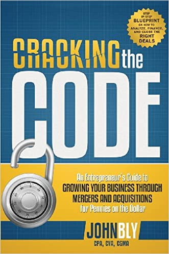Cracking The Code: An Entrepreneur's Guide to Growing Your Business Through Mergers And Acquisitions For Pennies On The Dollar written by John Bly