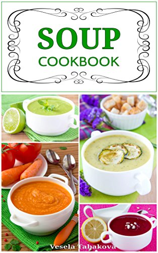 Soup Cookbook: Simple and Healthy Vegetarian Soups and Broths for a Better Body and a Healthier You (Free Gift): Healthy Recipes for Weight Loss (Souping, Soup Diet and Soup Cleanse) by Vesela Tabakova