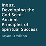Inguz, Developing the God Seed: Ancient Principles of Spiritual Success | Bryan D Wilton