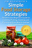 Simple Food Storage Strategies: The Delicious Beginners Guide to Canning, Pickling, Smoking and Preserving Your Way to Savings and Preparedness! [Illustrated Ed]