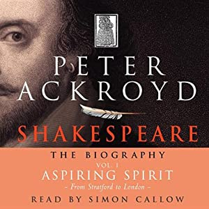Shakespeare: The Biography, Aspiring Spirit: From Stratford to London, Volume I | [Peter Ackroyd]