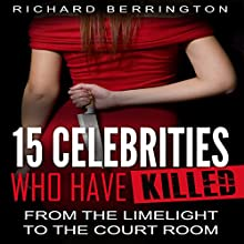 15 Celebrities Who Have Killed: From the Limelight to the Court Room Audiobook by Richard Berrington Narrated by Dave Wright